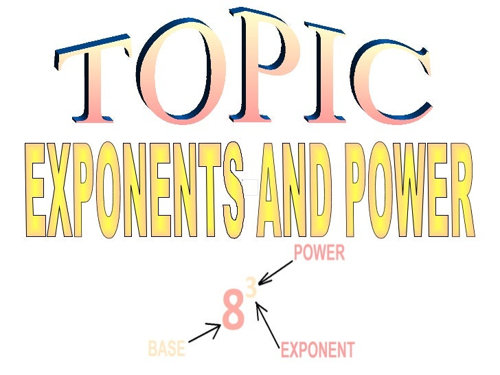 TOPIC EXPONENTS AND POWER
