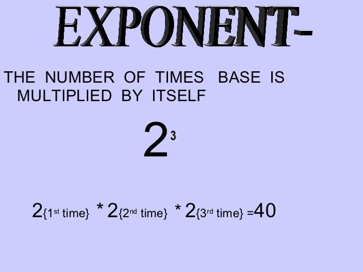 <ul><li>THE  NUMBER  OF  TIMES  BASE  IS MULTIPLIED  BY  ITSELF </li></ul><ul><li>2   </li></ul><ul><li>2 {1 st  time}  * ...