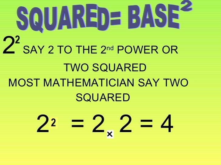 <ul><li>2  SAY 2 TO THE 2 nd  POWER OR </li></ul><ul><li>TWO SQUARED </li></ul><ul><li>MOST MATHEMATICIAN SAY TWO  </li></...