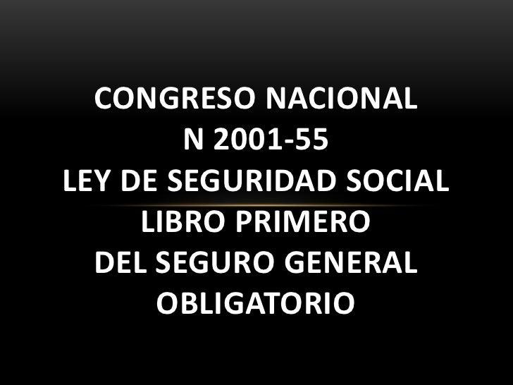 CONGRESO NACIONAL        N 2001-55LEY DE SEGURIDAD SOCIAL     LIBRO PRIMERO  DEL SEGURO GENERAL      OBLIGATORIO