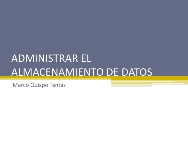 ADMINISTRAR EL ALMACENAMIENTO DE DATOS Marco Quispe Tantas