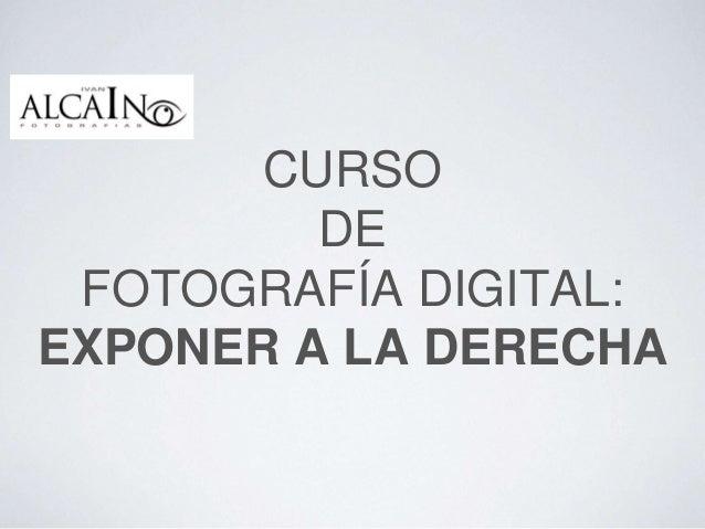 CURSO DE FOTOGRAFÍA DIGITAL: EXPONER A LA DERECHA