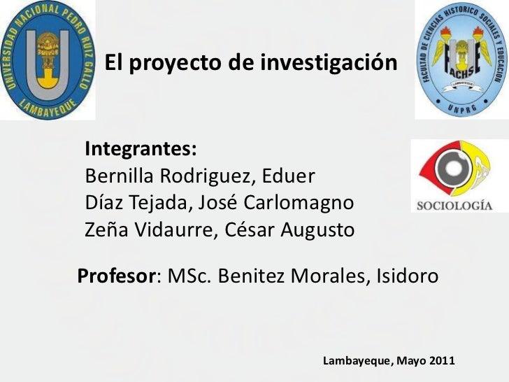 El proyecto de investigación<br />Integrantes:<br />Bernilla Rodriguez, Eduer<br />Díaz Tejada, José Carlomagno<br />ZeñaV...