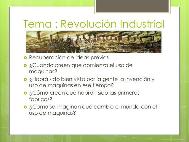 Tema : Revolución Industrial   Recuperación de ideas previas   ¿Cuando creen que comienza el uso de    maquinas?   ¿Hab...