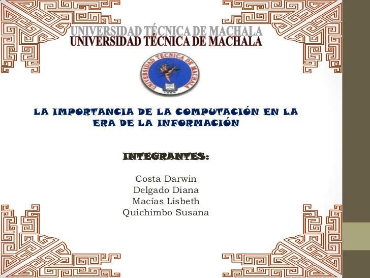 LA IMPORTANCIA DE LA COMPUTACIÓN EN LA        ERA DE LA INFORMACIÓN            INTEGRANTES:              Costa Darwin     ...