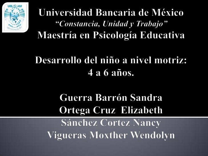 """Universidad Bancaria de México""""Constancia, Unidad y Trabajo""""Maestría en Psicología EducativaDesarrollo del niño a nivel mo..."""