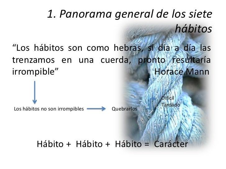 """1. Panorama general de los siete                                      hábitos""""Los hábitos son como hebras, si día a día la..."""