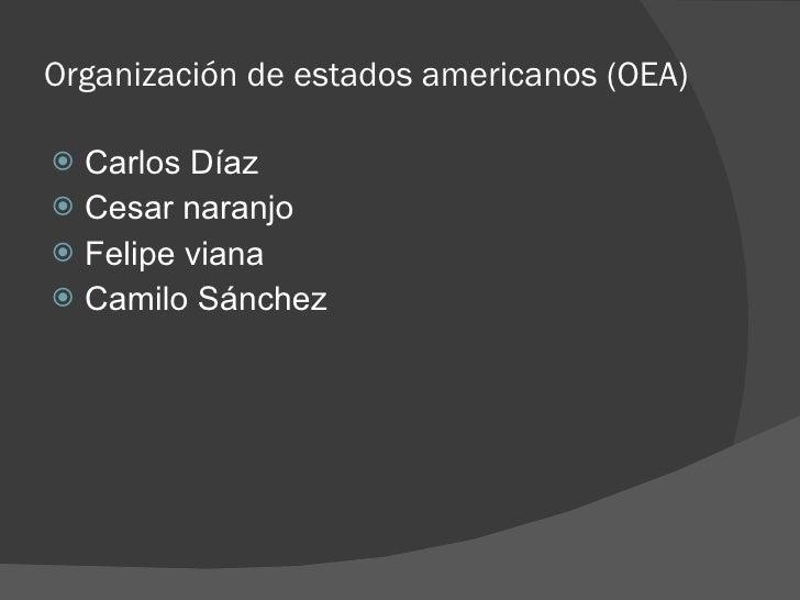 Organización de estados americanos (OEA) <ul><li>Carlos Díaz  </li></ul><ul><li>Cesar naranjo </li></ul><ul><li>Felipe via...