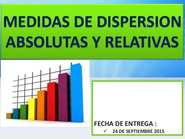 MEDIDAS DE DISPERSION ABSOLUTAS Y RELATIVAS FECHA DE ENTREGA :  24 DE SEPTIEMBRE 2015