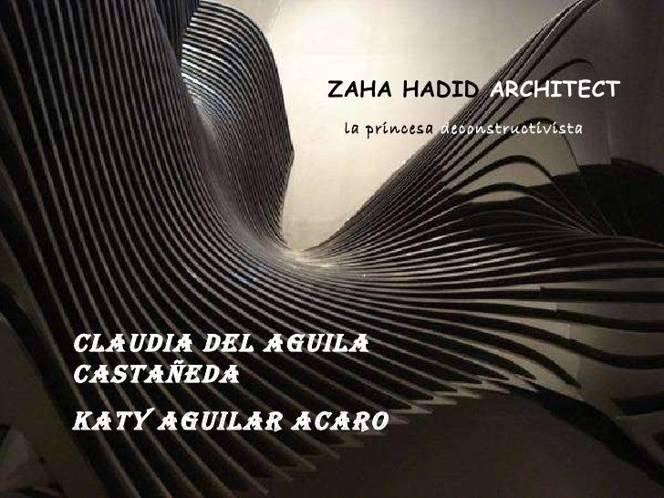 ZAHA HADID  ARCHITECT Claudia Del Aguila Castañeda Katy Aguilar Acaro la princesa  deconstructivista