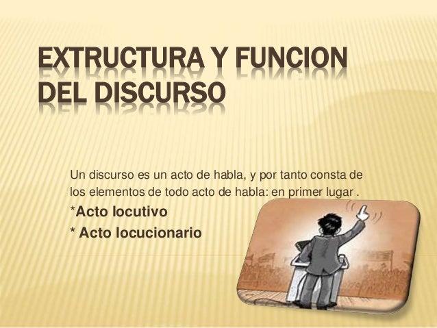 EXTRUCTURA Y FUNCION DEL DISCURSO Un discurso es un acto de habla, y por tanto consta de los elementos de todo acto de hab...