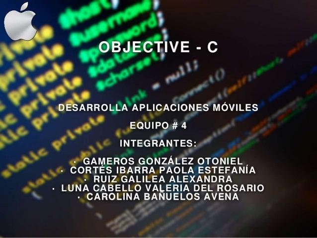 OBJECTIVE - C DESARROLLA APLICACIONES MÓVILES EQUIPO # 4 INTEGRANTES: • GAMEROS GONZÁLEZ OTONIEL • CORTÉS IBARRA PAOLA EST...