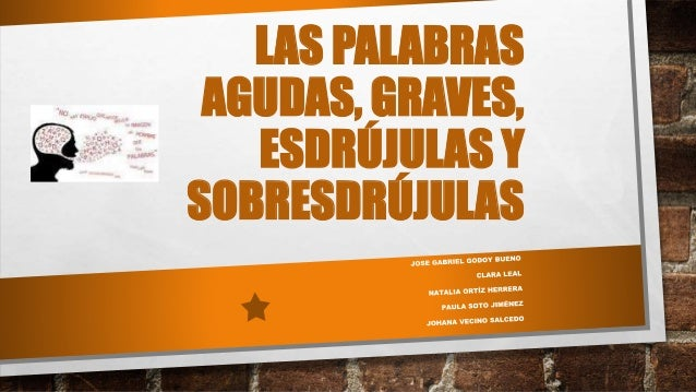 LAS PALABRAS AGUDAS, GRAVES, ESDRÚJULAS Y SOBRESDRÚJULAS