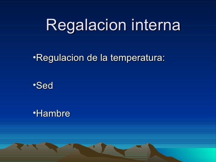 Regalacion interna <ul><li>Regulacion de la temperatura: </li></ul><ul><li>Sed </li></ul><ul><li>Hambre </li></ul>