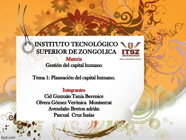 INSTITUTO TECNOLÓGICO SUPERIOR DE ZONGOLICA  Materia  Gestión del capital humano  Tema 1: Planeación del capital humano.  ...