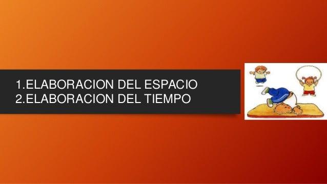 1.ELABORACION DEL ESPACIO 2.ELABORACION DEL TIEMPO