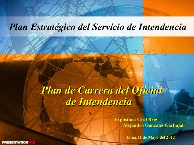 Expositor: Gral BrigAlejandro Gonzales CarbajalLima,11 de Mayo del 2012Plan Estratégico del Servicio de IntendenciaPlan de...