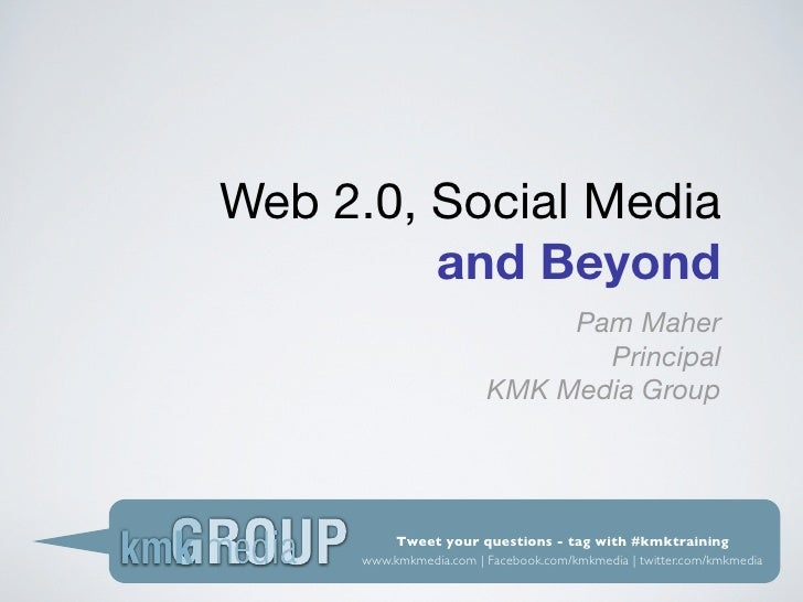 Web 2.0, Social Media          and Beyond                              Pam Maher                                Principal ...