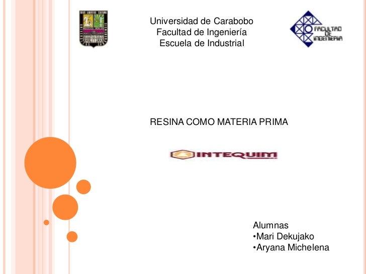 Universidad de Carabobo<br />Facultad de Ingeniería<br />Escuela de Industrial<br />RESINA COMO MATERIA PRIMA<br />Alumnas...