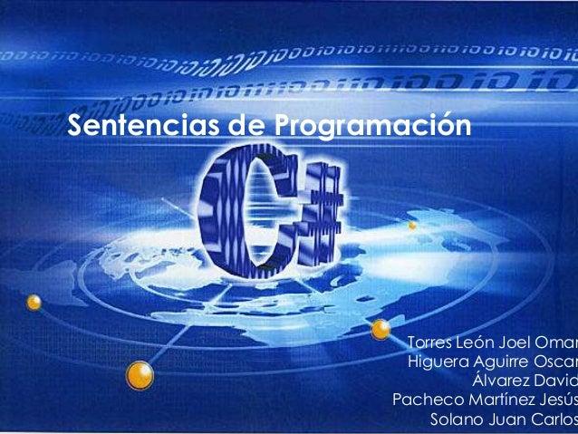 Sentencias de Programación Torres León Joel Omar Higuera Aguirre Oscar Álvarez David Pacheco Martínez Jesús Solano Juan Ca...
