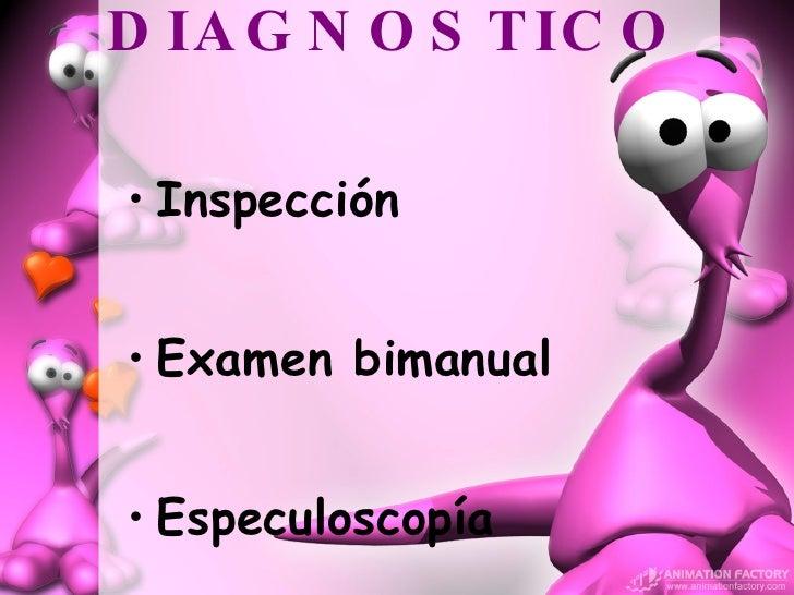 DIAGNOSTICO <ul><li>Inspección  </li></ul><ul><li>Examen bimanual </li></ul><ul><li>Especuloscopía </li></ul>