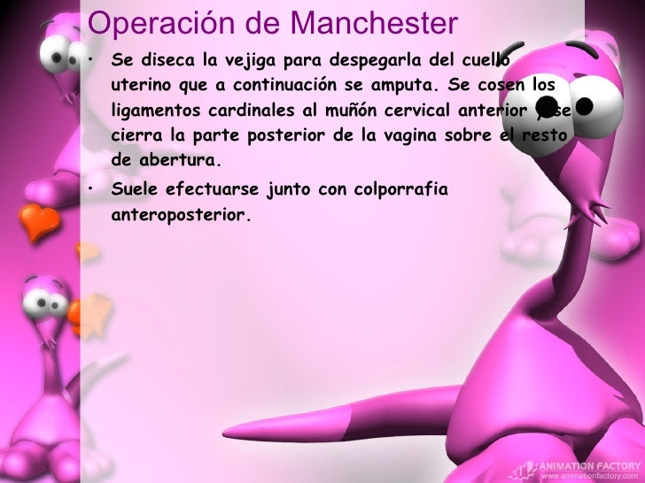Operación de Manchester <ul><li>Se diseca la vejiga para despegarla del cuello uterino que a continuación se amputa. Se co...
