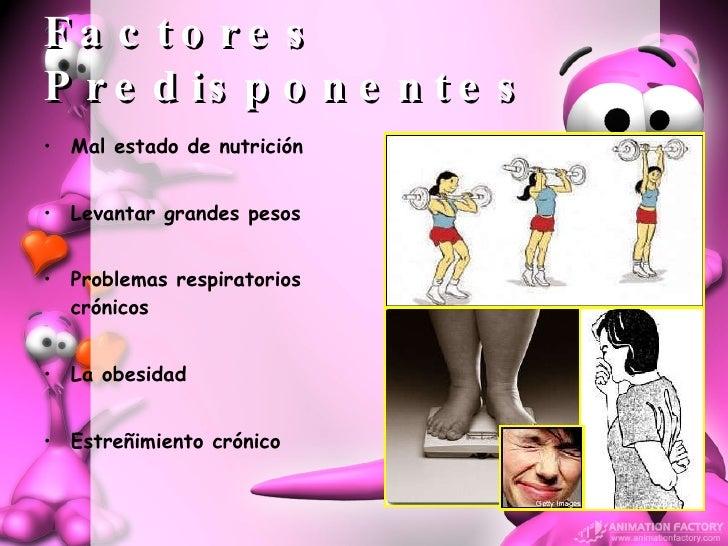 Factores Predisponentes <ul><li>Mal estado de nutrición </li></ul><ul><li>Levantar grandes pesos </li></ul><ul><li>Problem...