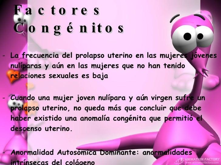 F actores Congénitos <ul><li>La frecuencia del prolapso uterino en las mujeres jóvenes nulíparas y aún en las mujeres que ...