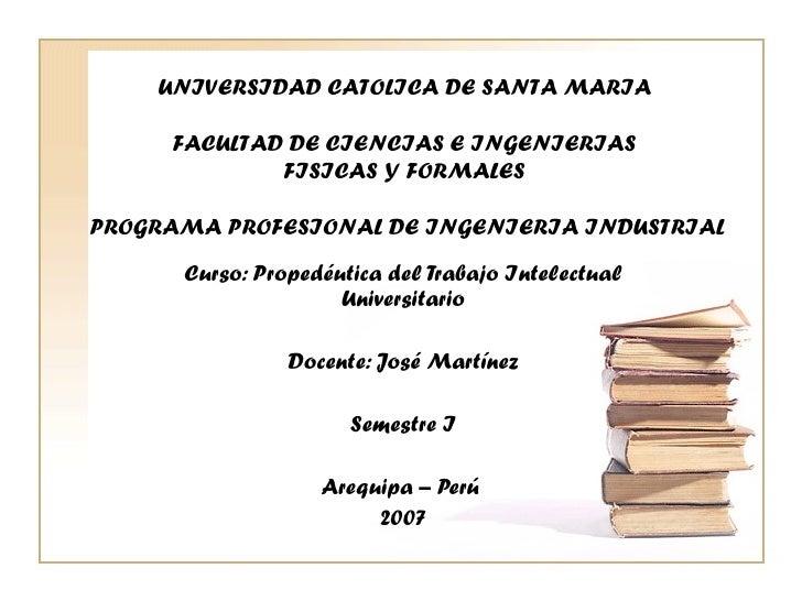 Curso: Propedéutica del Trabajo Intelectual Universitario Docente: José Martínez Semestre I Arequipa – Perú  2007 UNIVERSI...