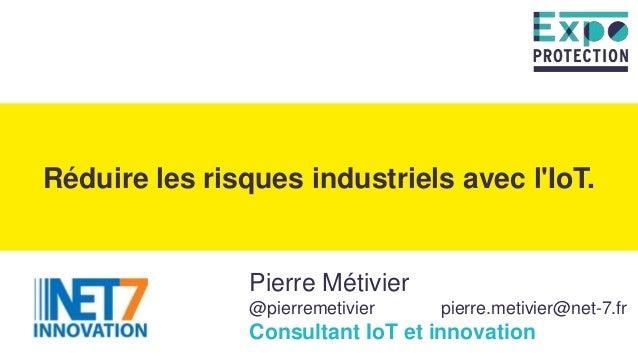Pierre Métivier @pierremetivier pierre.metivier@net-7.fr Consultant IoT et innovation Réduire les risques industriels avec...