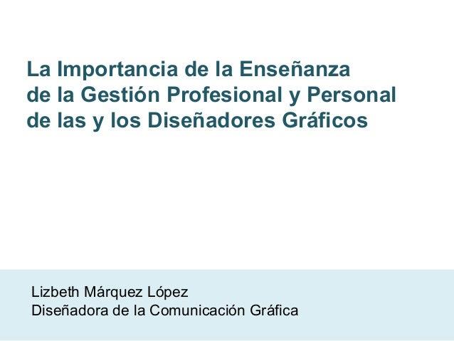 La Importancia de la Enseñanzade la Gestión Profesional y Personalde las y los Diseñadores GráficosLizbeth Márquez LópezDi...