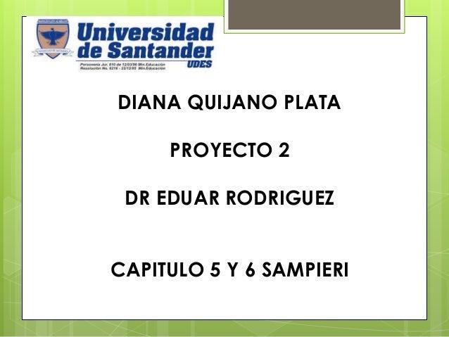 DIANA QUIJANO PLATA PROYECTO 2 DR EDUAR RODRIGUEZ CAPITULO 5 Y 6 SAMPIERI