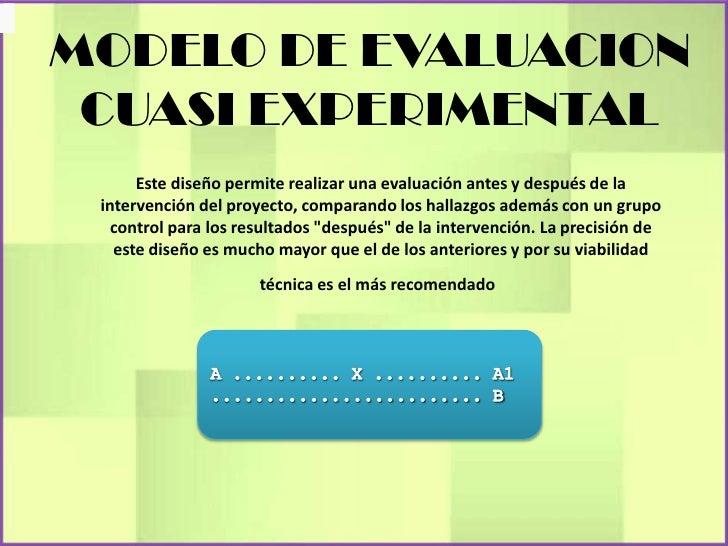 MODELO DE EVALUACION CUASI EXPERIMENTAL      Este diseño permite realizar una evaluación antes y después de la intervenció...