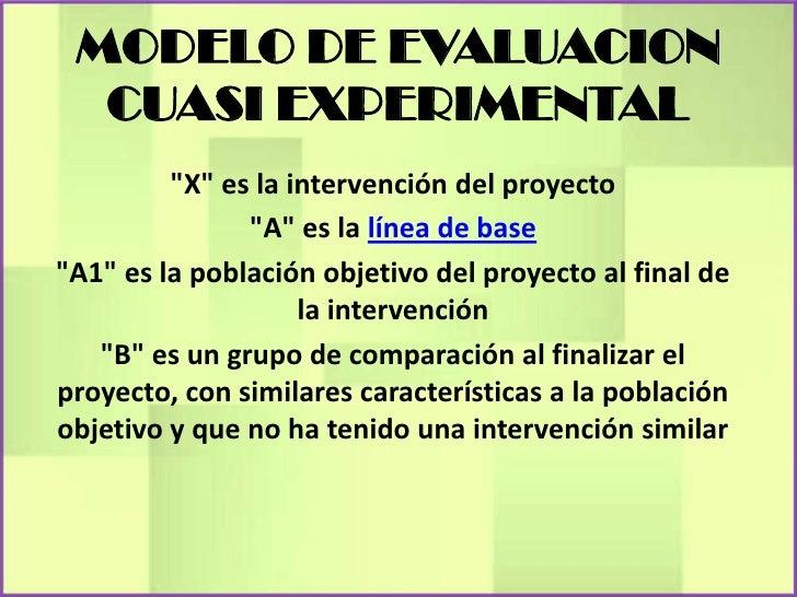 """MODELO DE EVALUACION  CUASI EXPERIMENTAL         """"X"""" es la intervención del proyecto               """"A"""" es la línea de base..."""
