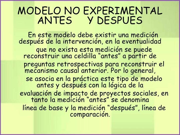 MODELO NO EXPERIMENTAL  ANTES    Y DESPUES    En este modelo debe existir una medicióndespués de la intervención, en la ev...