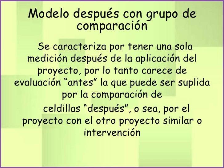Modelo después con grupo de         comparación     Se caracteriza por tener una sola   medición después de la aplicación ...