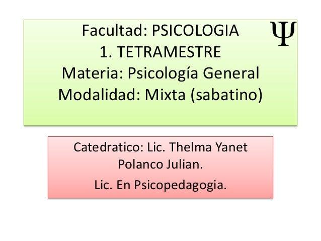 Facultad: PSICOLOGIA 1. TETRAMESTRE Materia: Psicología General Modalidad: Mixta (sabatino) Catedratico: Lic. Thelma Yanet...