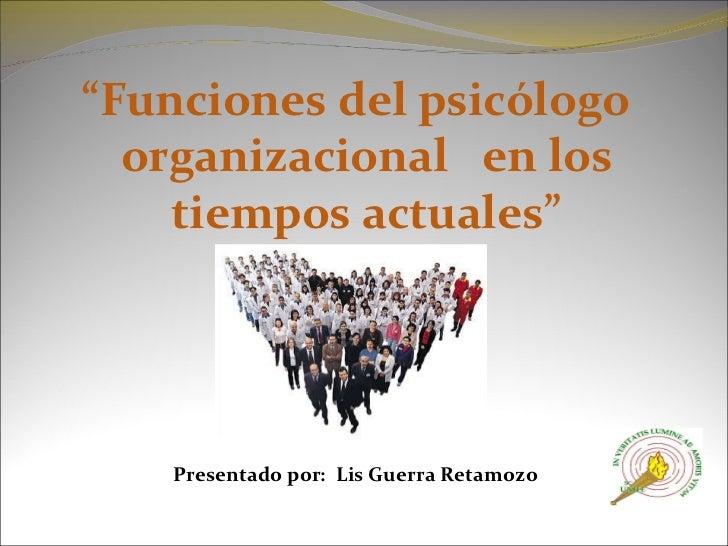 """<ul><li>"""" Funciones del psicólogo organizacional  en los tiempos actuales"""" </li></ul><ul><li>   </li></ul><ul><li>Present..."""