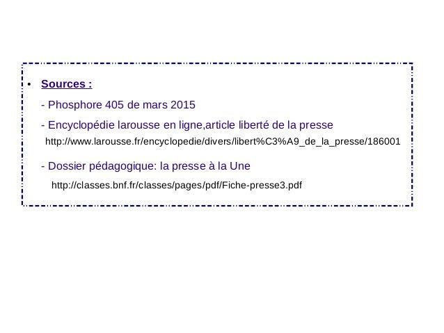 ● Sources : - Phosphore 405 de mars 2015 - Encyclopédie larousse en ligne,article liberté de la presse - Dossier pédagogiq...