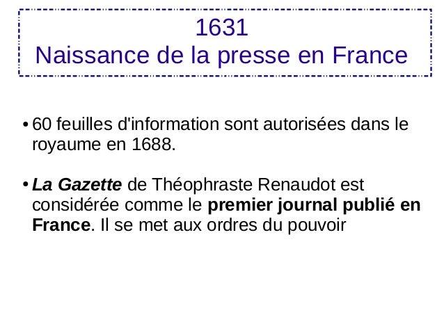 1631 Naissance de la presse en France ● 60 feuilles d'information sont autorisées dans le royaume en 1688. ● La Gazette de...