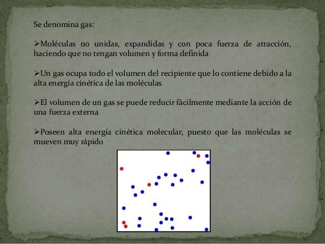 Se denomina gas:Moléculas no unidas, expandidas y con poca fuerza de atracción,haciendo que no tengan volumen y forma def...