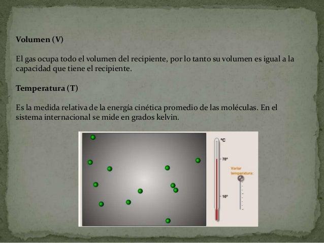 Volumen (V)El gas ocupa todo el volumen del recipiente, por lo tanto su volumen es igual a lacapacidad que tiene el recipi...
