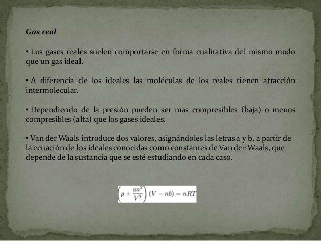 •La ley de Van der Waals también permite entender bien los procesos decondensación de los gases, existiendo para cada gas ...
