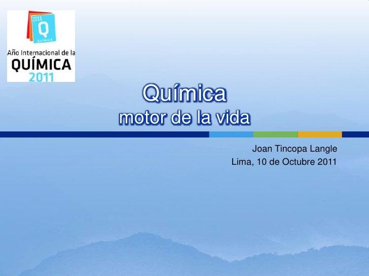 Químicamotor de la vida<br />Joan TincopaLangle<br />Lima, 10 de Octubre 2011<br />