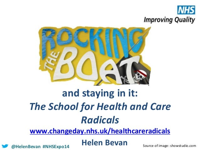 and staying in it: The School for Health and Care Radicals www.changeday.nhs.uk/healthcareradicals @HelenBevan #NHSExpo14 ...