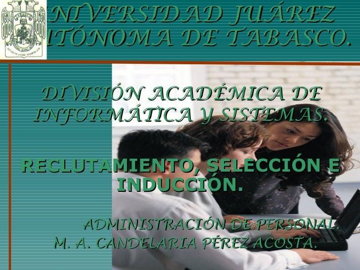 UNIVERSIDAD JUÁREZ AUTÓNOMA DE TABASCO. DIVISIÓN ACADÉMICA DE INFORMÁTICA Y SISTEMAS . RECLUTAMIENTO, SELECCIÓN E INDUCCIÓ...