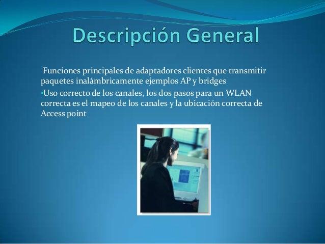 Funciones principales de adaptadores clientes que transmitirpaquetes inalámbricamente ejemplos AP y bridges•Uso correcto d...