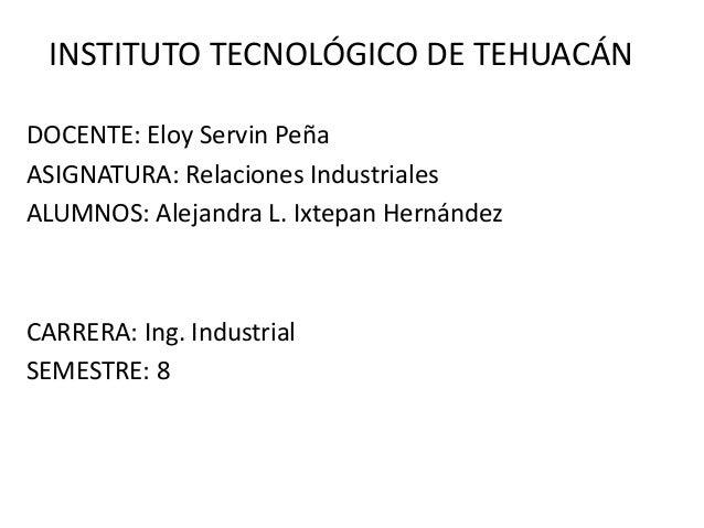 INSTITUTO TECNOLÓGICO DE TEHUACÁN DOCENTE: Eloy Servin Peña ASIGNATURA: Relaciones Industriales ALUMNOS: Alejandra L. Ixte...