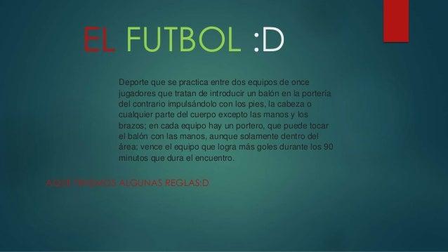 EL FUTBOL :D AQUII TENEMOS ALGUNAS REGLAS:D Deporte que se practica entre dos equipos de once jugadores que tratan de intr...