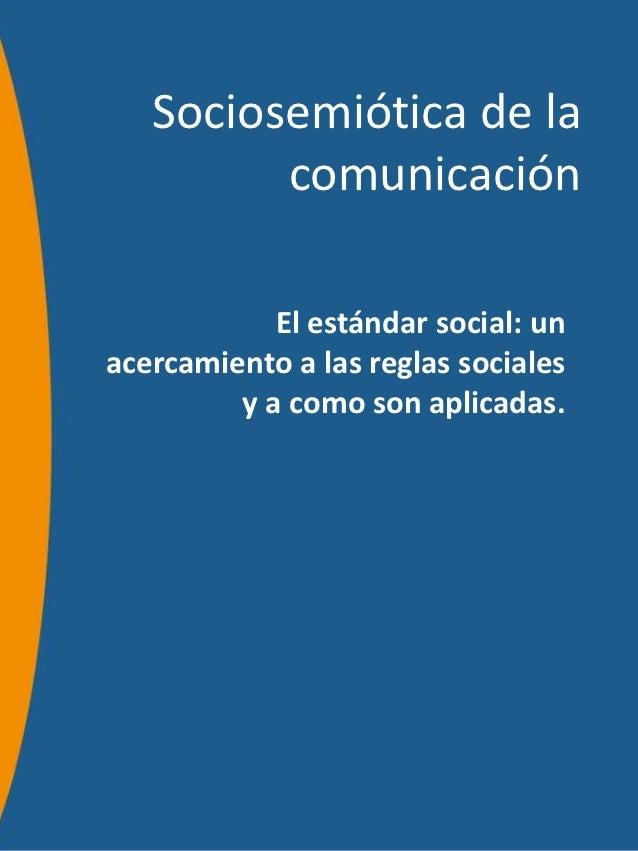 Sociosemiótica de la         comunicación            El estándar social: unacercamiento a las reglas sociales         y a ...
